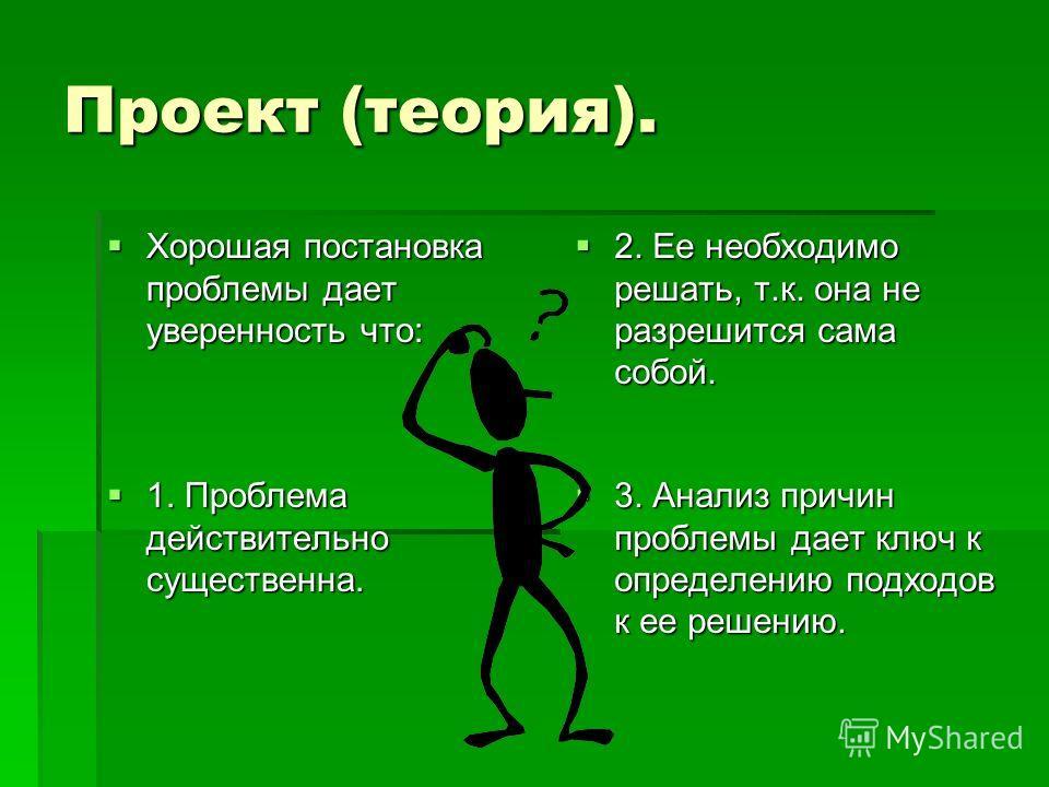 Проект (теория). Хорошая постановка проблемы дает уверенность что: Хорошая постановка проблемы дает уверенность что: 2. Ее необходимо решать, т.к. она не разрешится сама собой. 2. Ее необходимо решать, т.к. она не разрешится сама собой. 1. Проблема д