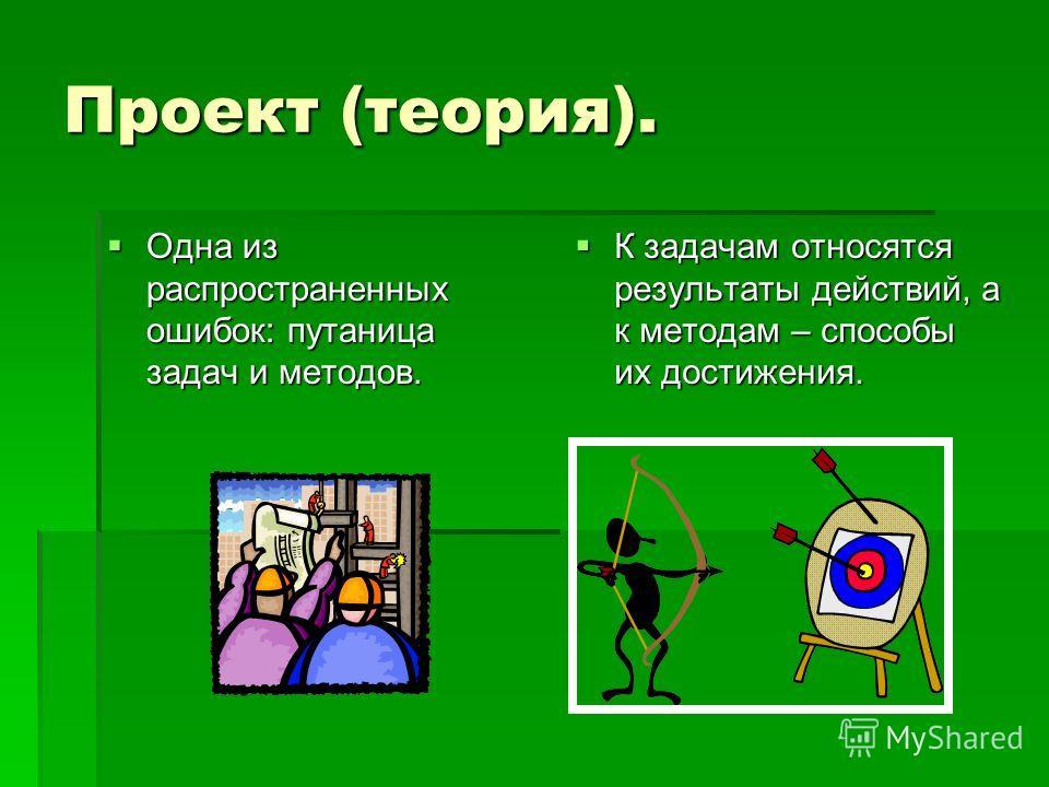 Проект (теория). Одна из распространенных ошибок: путаница задач и методов. Одна из распространенных ошибок: путаница задач и методов. К задачам относятся результаты действий, а к методам – способы их достижения. К задачам относятся результаты действ