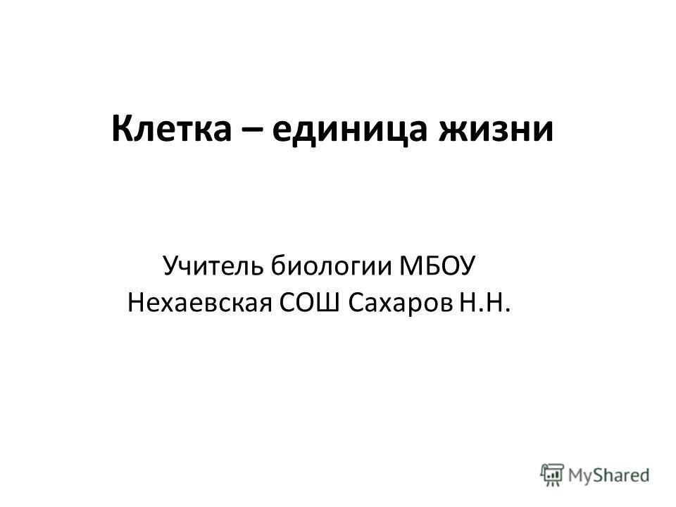 Клетка – единица жизни Учитель биологии МБОУ Нехаевская СОШ Сахаров Н.Н.