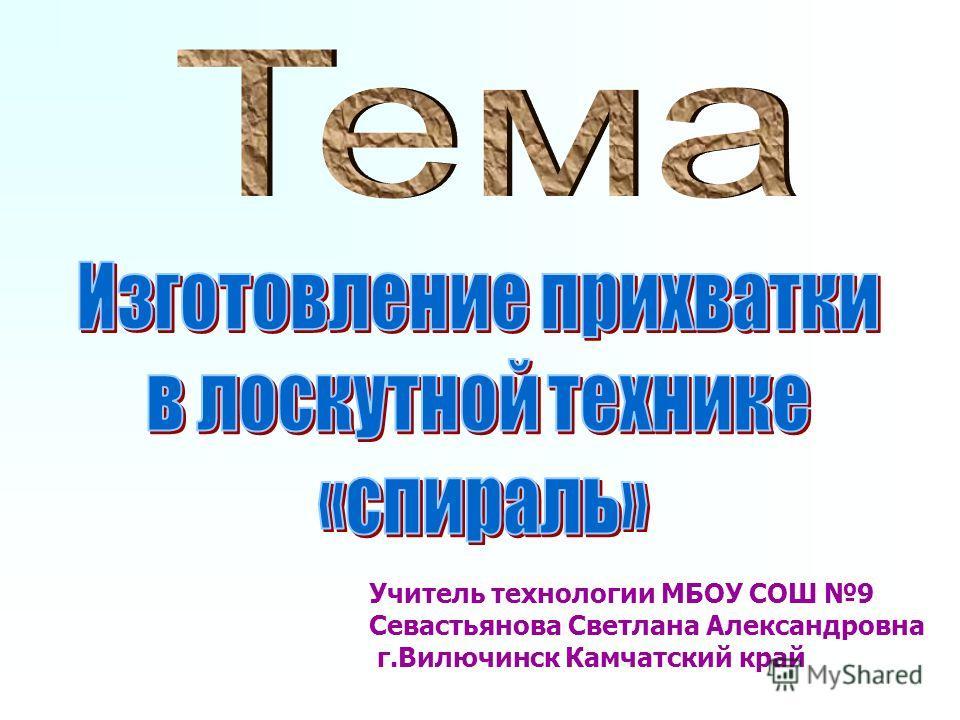 Учитель технологии МБОУ СОШ 9 Севастьянова Светлана Александровна г.Вилючинск Камчатский край