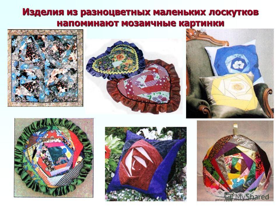 Изделия из разноцветных маленьких лоскутков напоминают мозаичные картинки