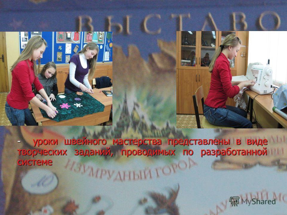 - уроки швейного мастерства представлены в виде творческих заданий, проводимых по разработанной системе