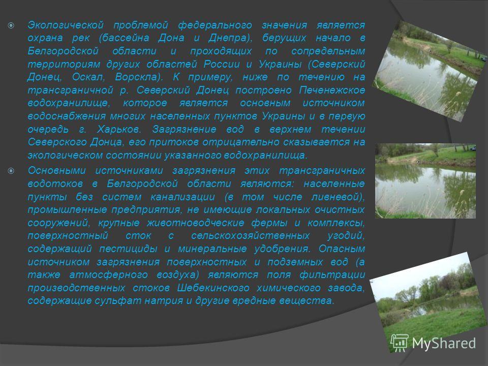Экологической проблемой федерального значения является охрана рек (бассейна Дона и Днепра), берущих начало в Белгородской области и проходящих по сопредельным территориям других областей России и Украины (Северский Донец, Оскал, Ворскла). К примеру,