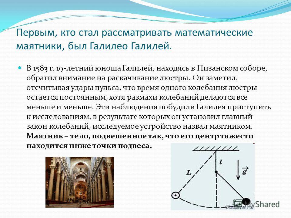 Первым, кто стал рассматривать математические маятники, был Галилео Галилей. В 1583 г. 19-летний юноша Галилей, находясь в Пизанском соборе, обратил внимание на раскачивание люстры. Он заметил, отсчитывая удары пульса, что время одного колебания люст