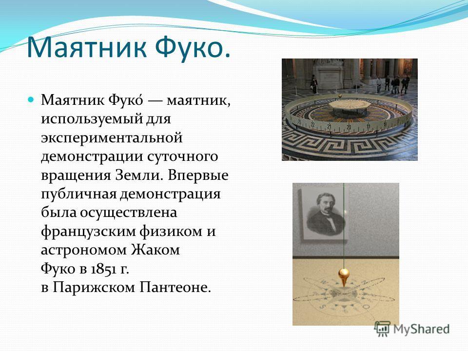 Маятник Фуко. Маятник Фуко́ маятник, используемый для экспериментальной демонстрации суточного вращения Земли. Впервые публичная демонстрация была осуществлена французским физиком и астрономом Жаком Фуко в 1851 г. в Парижском Пантеоне.