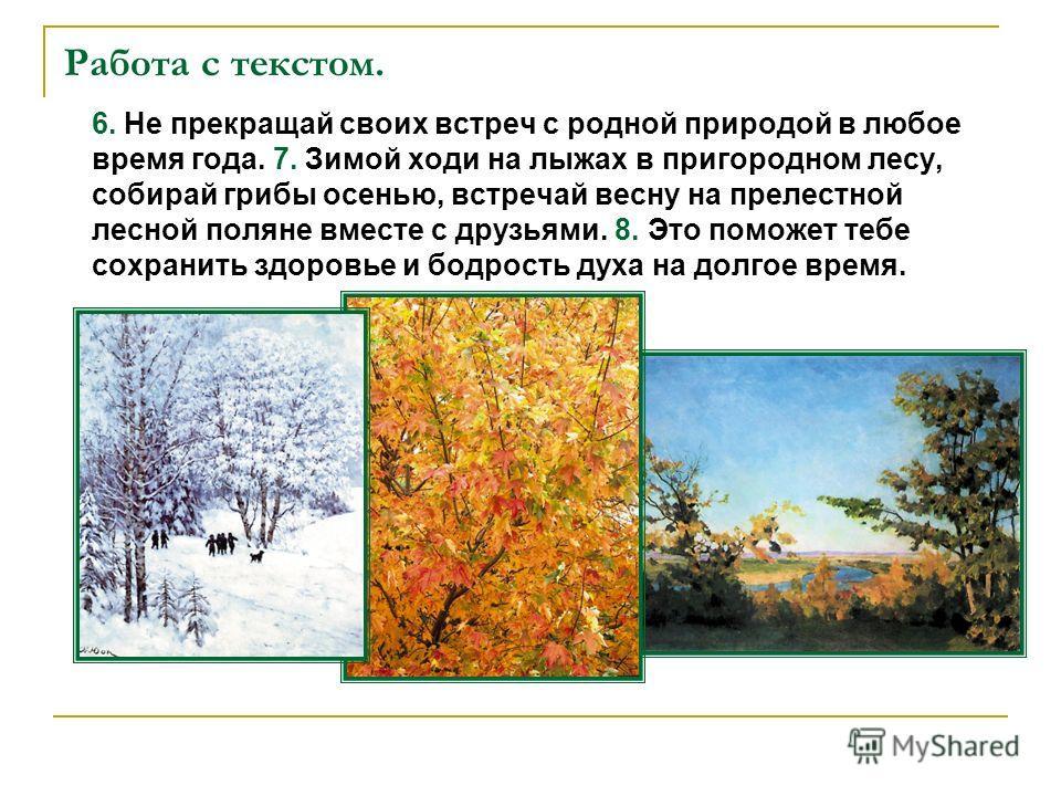 Работа с текстом. 6. Не прекращай своих встреч с родной природой в любое время года. 7. Зимой ходи на лыжах в пригородном лесу, собирай грибы осенью, встречай весну на прелестной лесной поляне вместе с друзьями. 8. Это поможет тебе сохранить здоровье