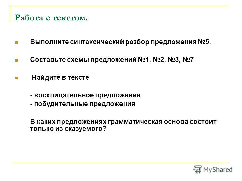 Работа с текстом. Выполните синтаксический разбор предложения 5. Составьте схемы предложений 1, 2, 3, 7 Найдите в тексте - восклицательное предложение - побудительные предложения В каких предложениях грамматическая основа состоит только из сказуемого