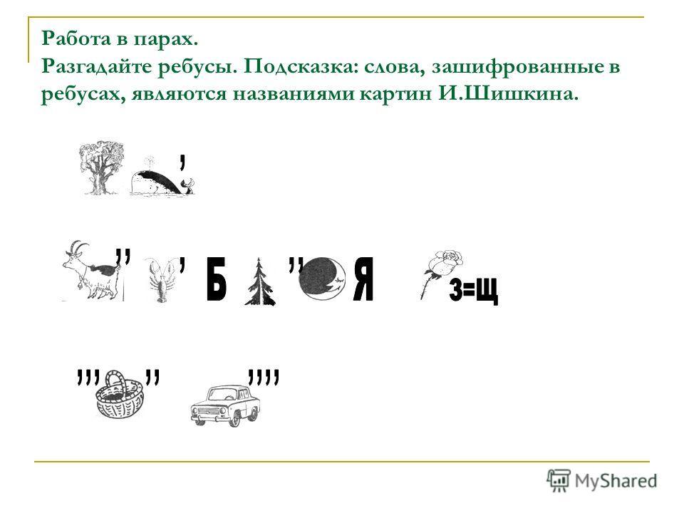 Работа в парах. Разгадайте ребусы. Подсказка: слова, зашифрованные в ребусах, являются названиями картин И.Шишкина.