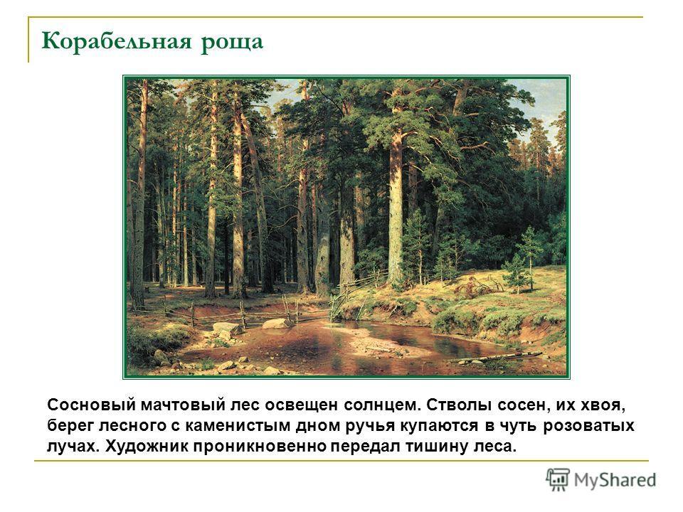 Корабельная роща Сосновый мачтовый лес освещен солнцем. Стволы сосен, их хвоя, берег лесного с каменистым дном ручья купаются в чуть розоватых лучах. Художник проникновенно передал тишину леса.