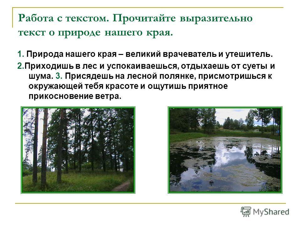 Работа с текстом. Прочитайте выразительно текст о природе нашего края. 1. Природа нашего края – великий врачеватель и утешитель. 2.Приходишь в лес и успокаиваешься, отдыхаешь от суеты и шума. 3. Присядешь на лесной полянке, присмотришься к окружающей