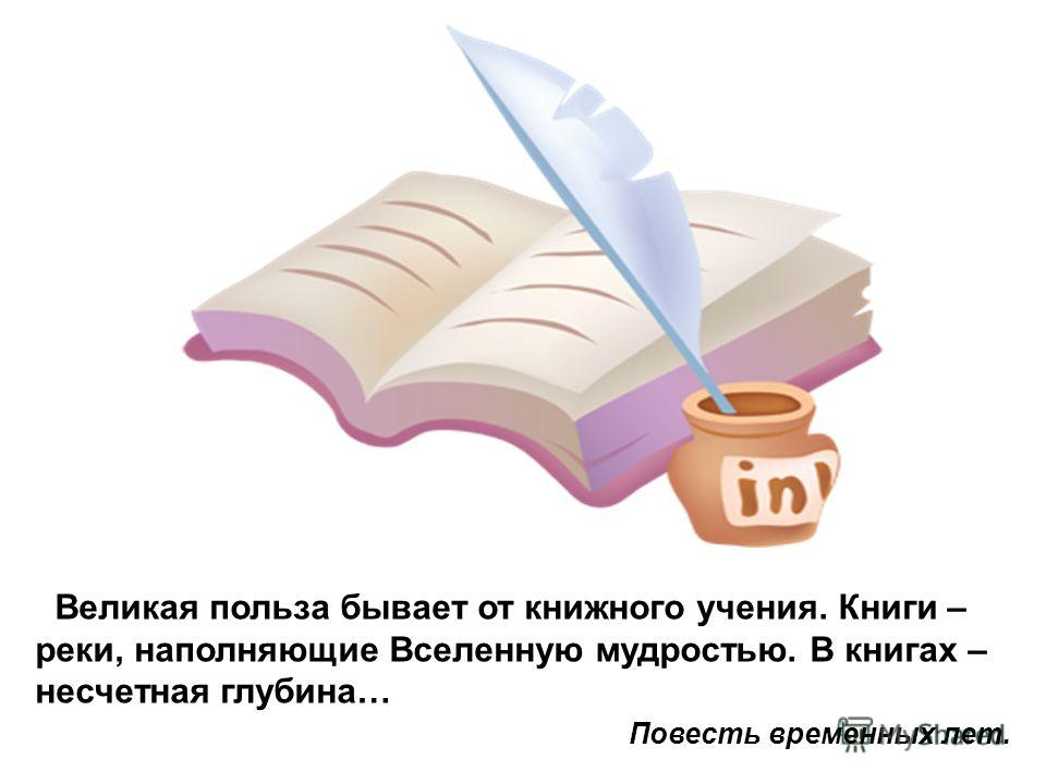 Великая польза бывает от книжного учения. Книги – реки, наполняющие Вселенную мудростью. В книгах – несчетная глубина… Повесть временных лет.