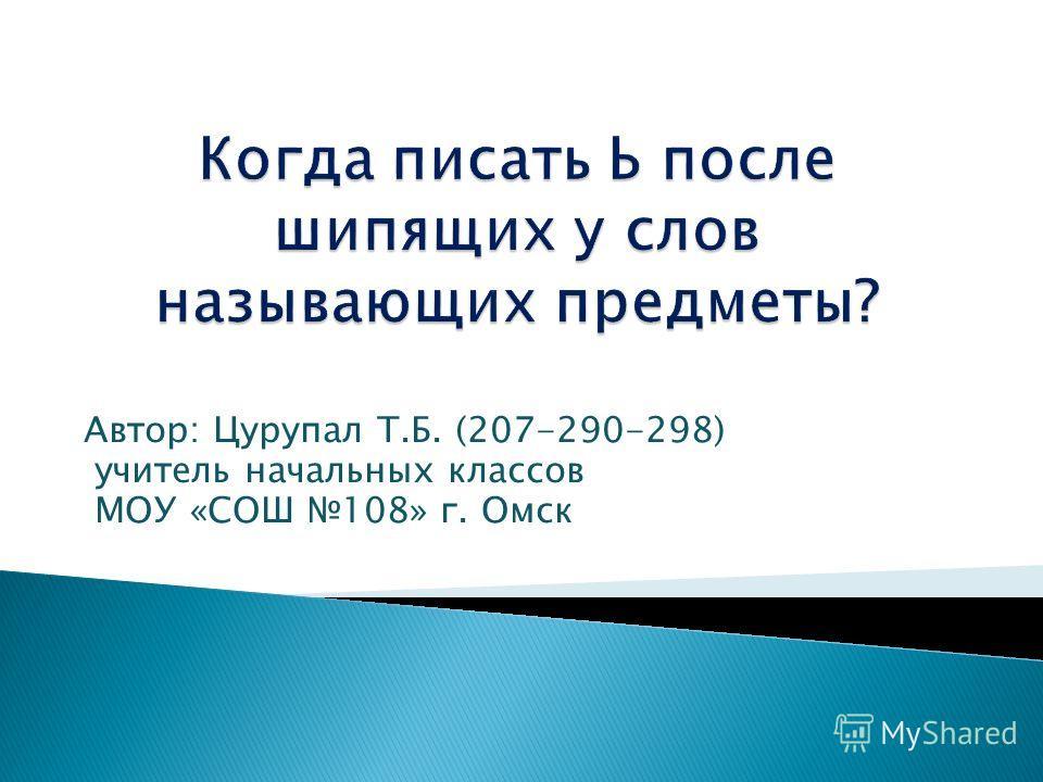 Автор: Цурупал Т.Б. (207-290-298) учитель начальных классов МОУ «СОШ 108» г. Омск