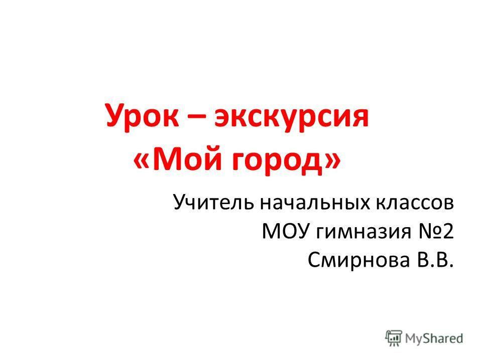 Урок – экскурсия «Мой город» Учитель начальных классов МОУ гимназия 2 Смирнова В.В.