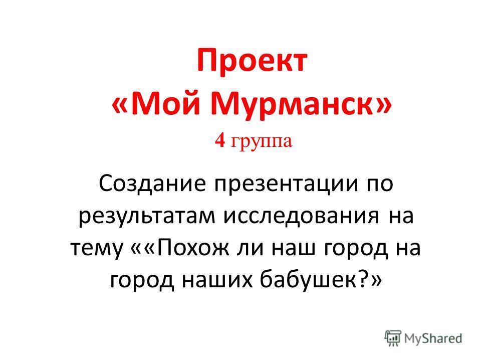 4 группа Проект «Мой Мурманск» Создание презентации по результатам исследования на тему ««Похож ли наш город на город наших бабушек?»