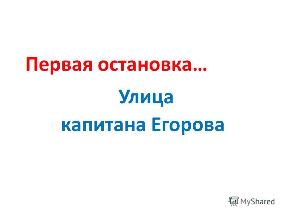Первая остановка… Улица капитана Егорова