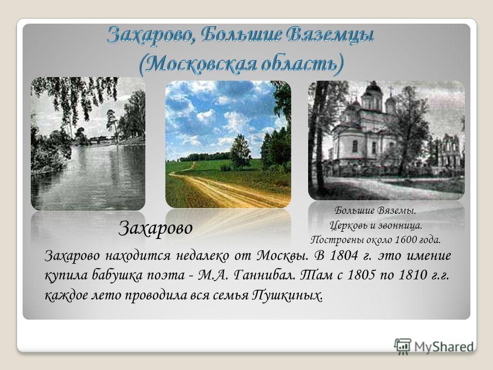 Большие Вяземы. Церковь и звонница. Построены около 1600 года. Захарово Захарово находится недалеко от Москвы. В 1804 г. это имение купила бабушка поэта - М.А. Ганнибал. Там с 1805 по 1810 г.г. каждое лето проводила вся семья Пушкиных.