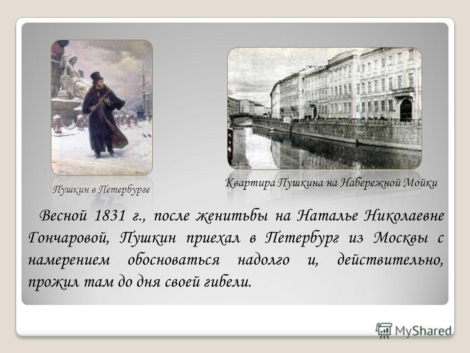 Пушкин в Петербурге Квартира Пушкина на Набережной Мойки Весной 1831 г., после женитьбы на Наталье Николаевне Гончаровой, Пушкин приехал в Петербург из Москвы с намерением обосноваться надолго и, действительно, прожил там до дня своей гибели.