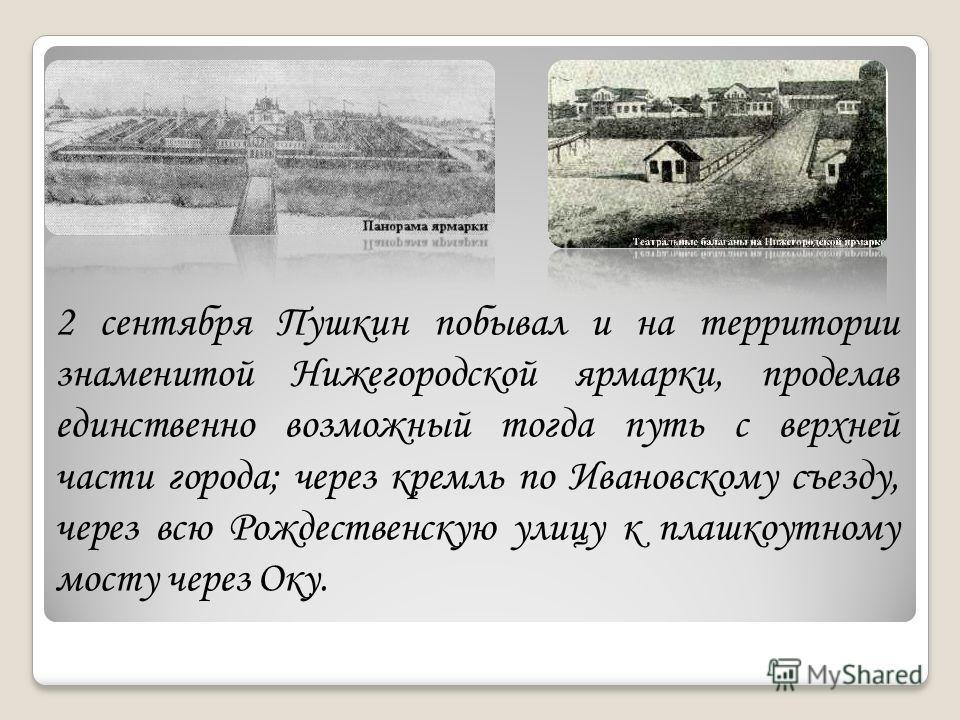 2 сентября Пушкин побывал и на территории знаменитой Нижегородской ярмарки, проделав единственно возможный тогда путь с верхней части города; через кремль по Ивановскому съезду, через всю Рождественскую улицу к плашкоутному мосту через Оку.