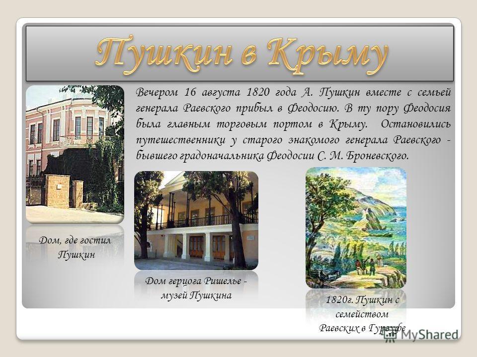 Дом, где гостил Пушкин Вечером 16 августа 1820 года А. Пушкин вместе с семьей генерала Раевского прибыл в Феодосию. В ту пору Феодосия была главным торговым портом в Крыму. Остановились путешественники у старого знакомого генерала Раевского - бывшего