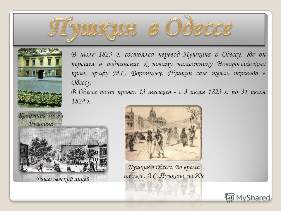 В июле 1823 г. состоялся перевод Пушкина в Одессу, где он перешел в подчинение к новому наместнику Новороссийского края, графу М.С. Воронцову. Пушкин сам желал перевода в Одессу. В Одессе поэт провел 13 месяцев - с 3 июля 1823 г. по 31 июля 1824 г. К