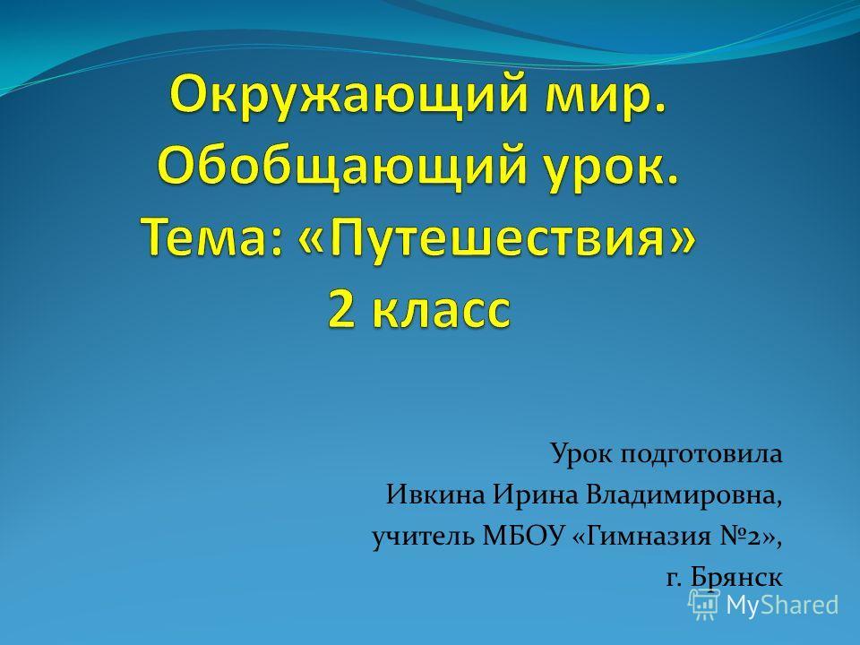 Урок подготовила Ивкина Ирина Владимировна, учитель МБОУ «Гимназия 2», г. Брянск