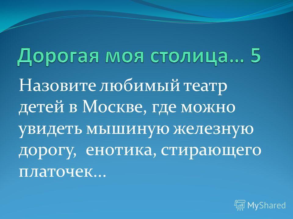 Назовите любимый театр детей в Москве, где можно увидеть мышиную железную дорогу, енотика, стирающего платочек...