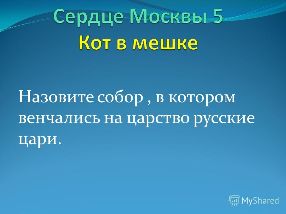 Назовите собор, в котором венчались на царство русские цари.