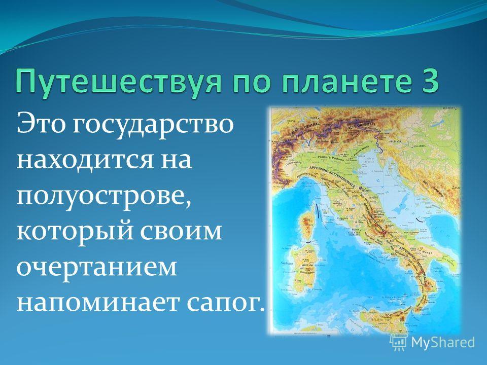 Это государство находится на полуострове, который своим очертанием напоминает сапог.
