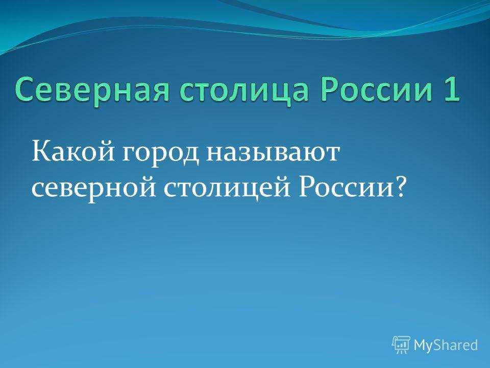 Какой город называют северной столицей России?