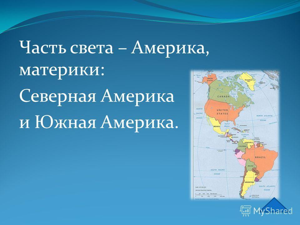 Часть света – Америка, материки: Северная Америка и Южная Америка.