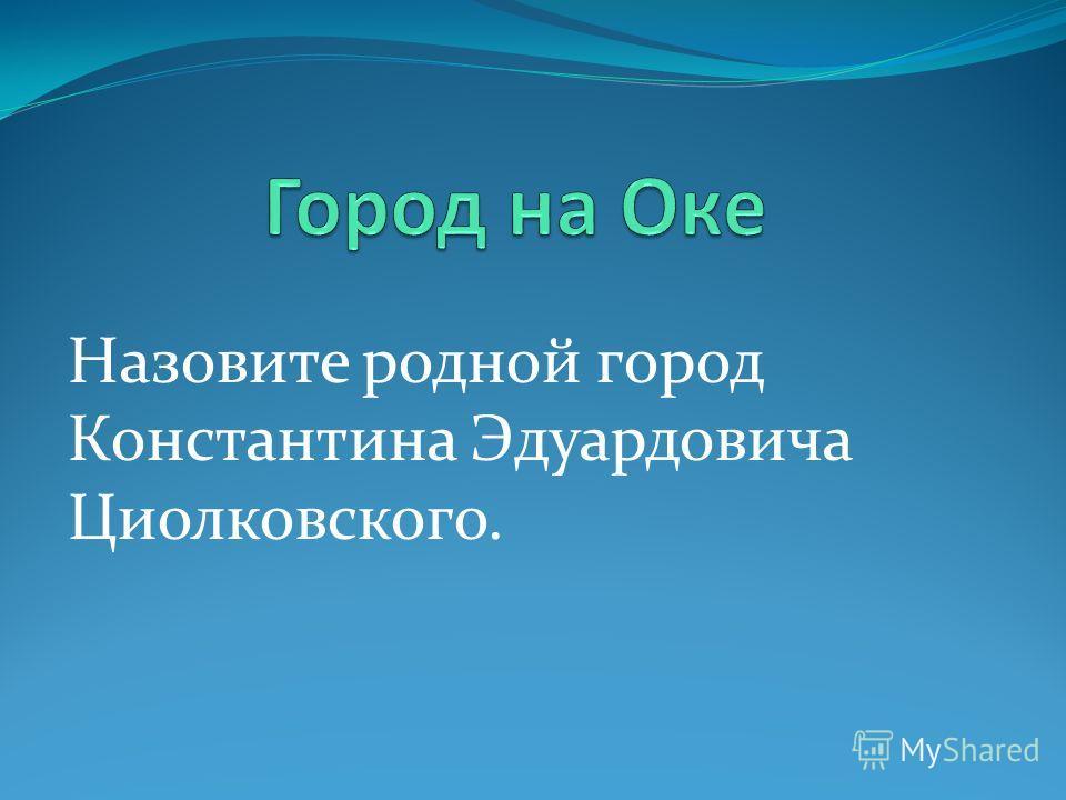 Назовите родной город Константина Эдуардовича Циолковского.