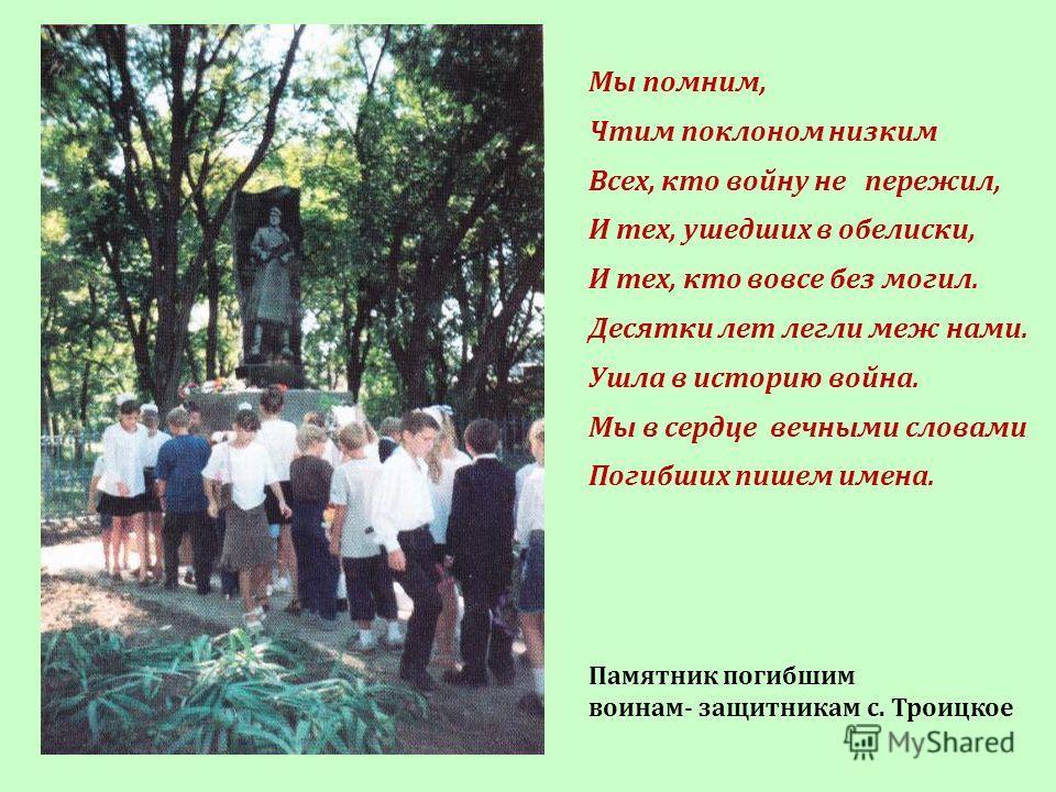 Мы помним, Чтим поклоном низким Всех, кто войну не пережил, И тех, ушедших в обелиски, И тех, кто вовсе без могил. Десятки лет легли меж нами. Ушла в историю война. Мы в сердце вечными словами Погибших пишем имена. Памятник погибшим воинам- защитника