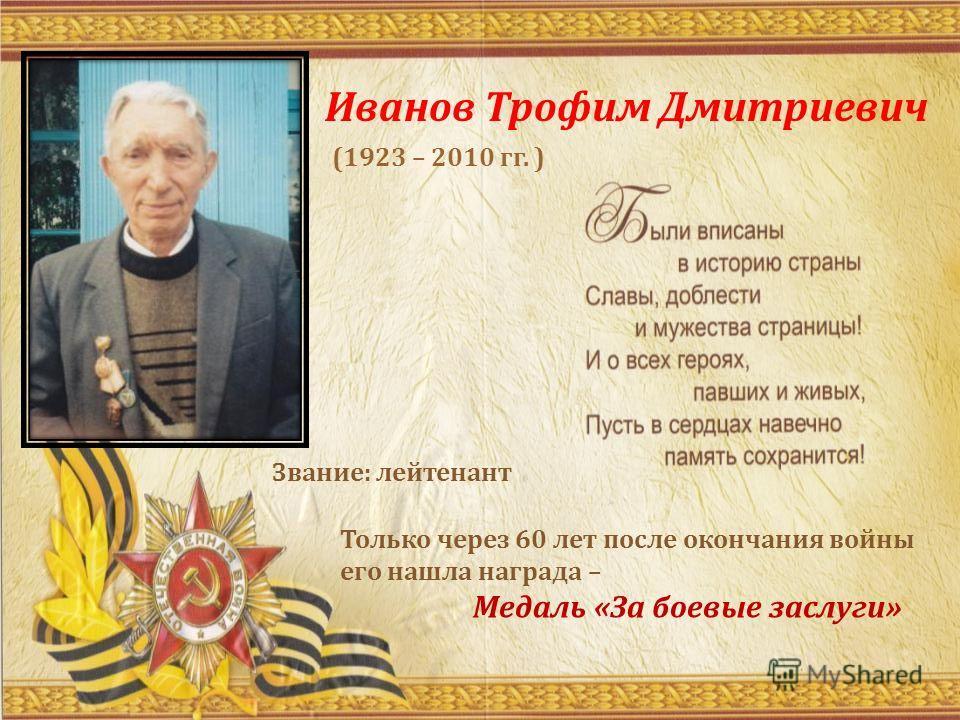 Иванов Трофим Дмитриевич Только через 60 лет после окончания войны его нашла награда – Медаль «За боевые заслуги» Звание: лейтенант (1923 – 2010 гг. )