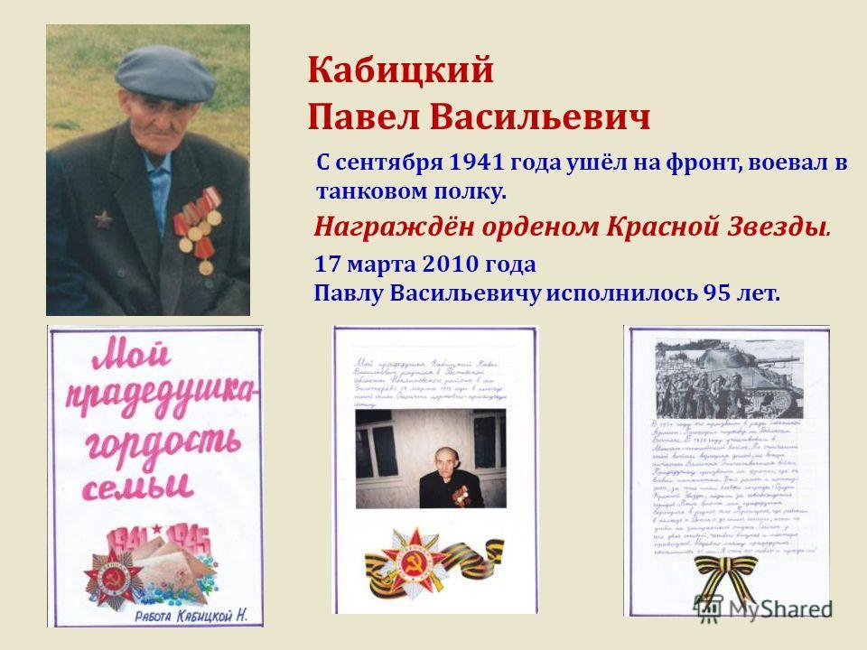Кабицкий Павел Васильевич 17 марта 2010 года Павлу Васильевичу исполнилось 95 лет. Награждён орденом Красной Звезды. С сентября 1941 года ушёл на фронт, воевал в танковом полку.