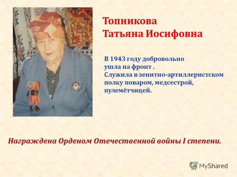 Топникова Татьяна Иосифовна В 1943 году добровольно ушла на фронт. Служила в зенитно-артиллеристском полку поваром, медсестрой, пулемётчицей. Награждена Орденом Отечественной войны I степени.