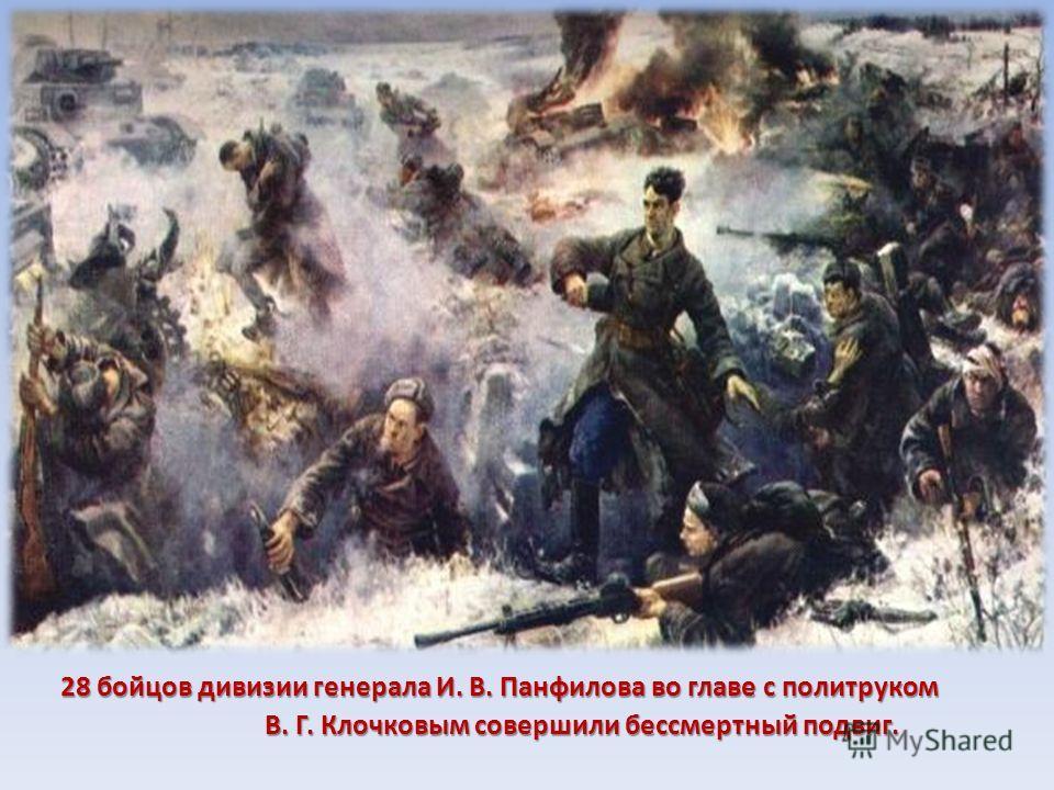 28 бойцов дивизии генерала И. В. Панфилова во главе с политруком В. Г. Клочковым совершили бессмертный подвиг. В. Г. Клочковым совершили бессмертный подвиг.