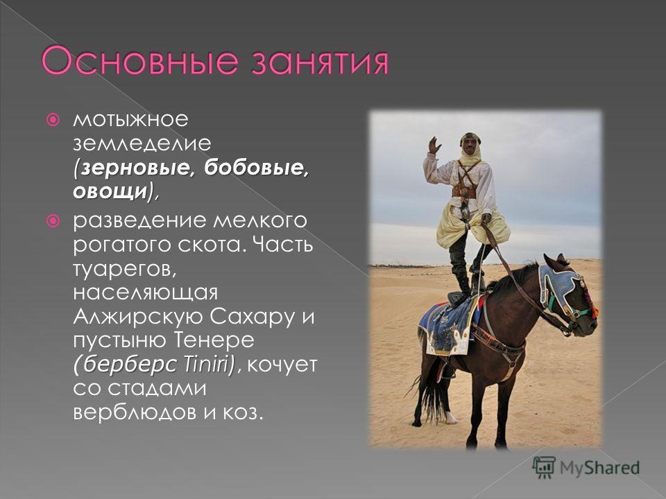 ( зерновые, бобовые, овощи ), мотыжное земледелие ( зерновые, бобовые, овощи ), берберсTiniri) разведение мелкого рогатого скота. Часть туарегов, населяющая Алжирскую Сахару и пустыню Тенере (берберс Tiniri), кочует со стадами верблюдов и коз.