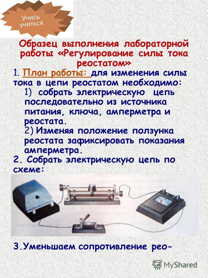 Образец выполнения лабораторной работы «Регулирование силы тока реостатом» 1. План работы: для изменения силы тока в цепи реостатом необходимо: 1) собрать электрическую цепь последовательно из источника питания, ключа, амперметра и реостата. 2) Измен