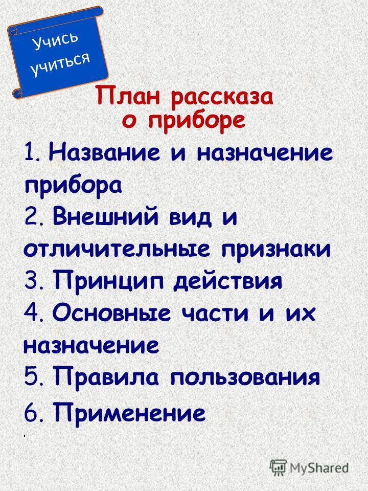 План рассказа о приборе 1. Название и назначение прибора 2. Внешний вид и отличительные признаки 3. Принцип действия 4. Основные части и их назначение 5. Правила пользования 6. Применение Учись учиться