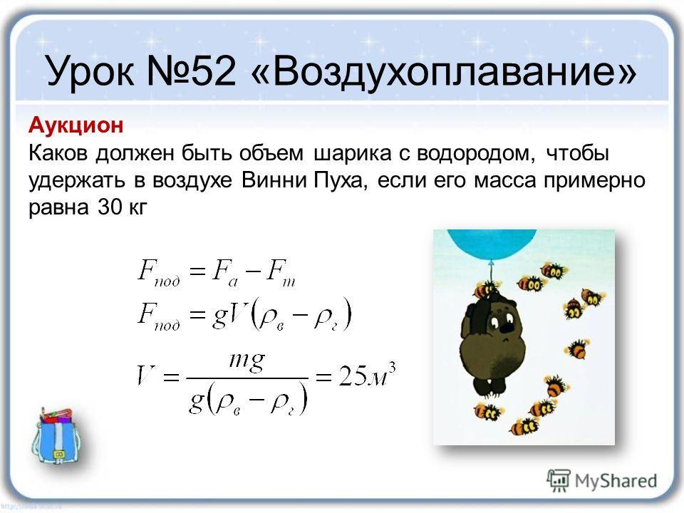 Урок 52 «Воздухоплавание» Аукцион Каков должен быть объем шарика с водородом, чтобы удержать в воздухе Винни Пуха, если его масса примерно равна 30 кг