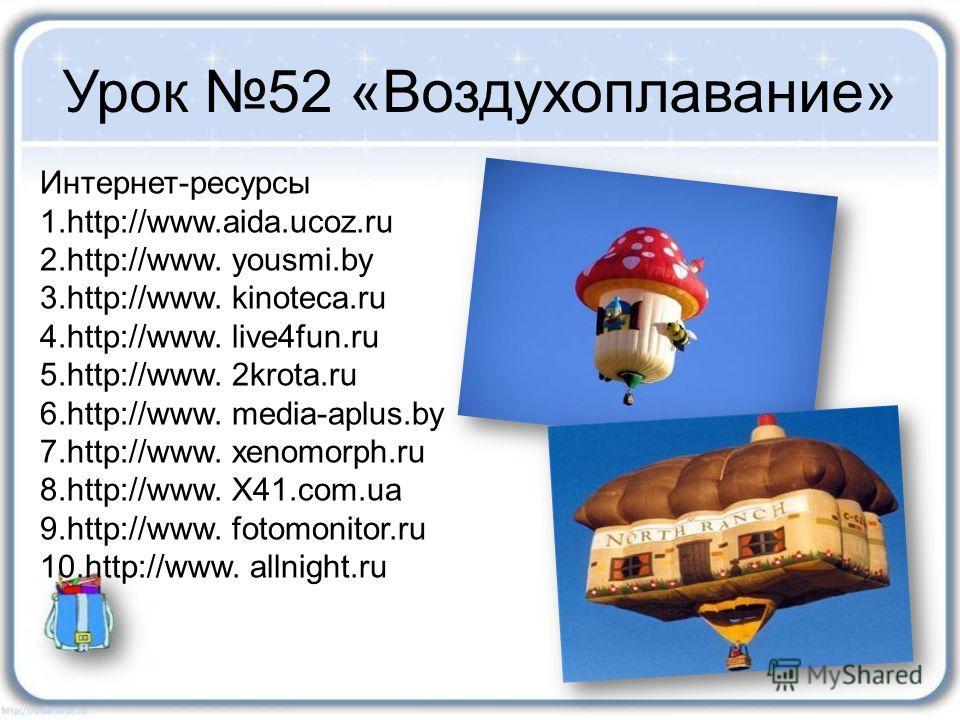 Урок 52 «Воздухоплавание» Интернет-ресурсы 1.http://www.aida.ucoz.ru 2.http://www. yousmi.by 3.http://www. kinoteca.ru 4.http://www. live4fun.ru 5.http://www. 2krota.ru 6.http://www. media-aplus.by 7.http://www. xenomorph.ru 8.http://www. X41.com.ua