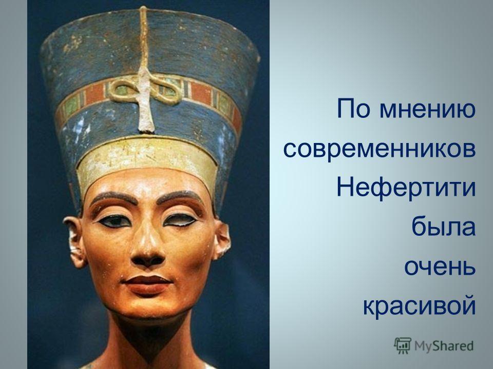 По мнению современников Нефертити была очень красивой