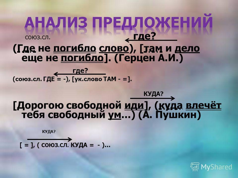 союз.сл. где? (Где не погибло слово), [там и дело еще не погибло]. (Герцен А.И.) где? (союз.сл. ГДЕ = -), [ук.слово ТАМ - =]. КУДА? [Дорогою свободной иди], (куда влечёт тебя свободный ум...) (А. Пушкин) КУДА? [ = ], ( СОЮЗ.СЛ. КУДА = - )…