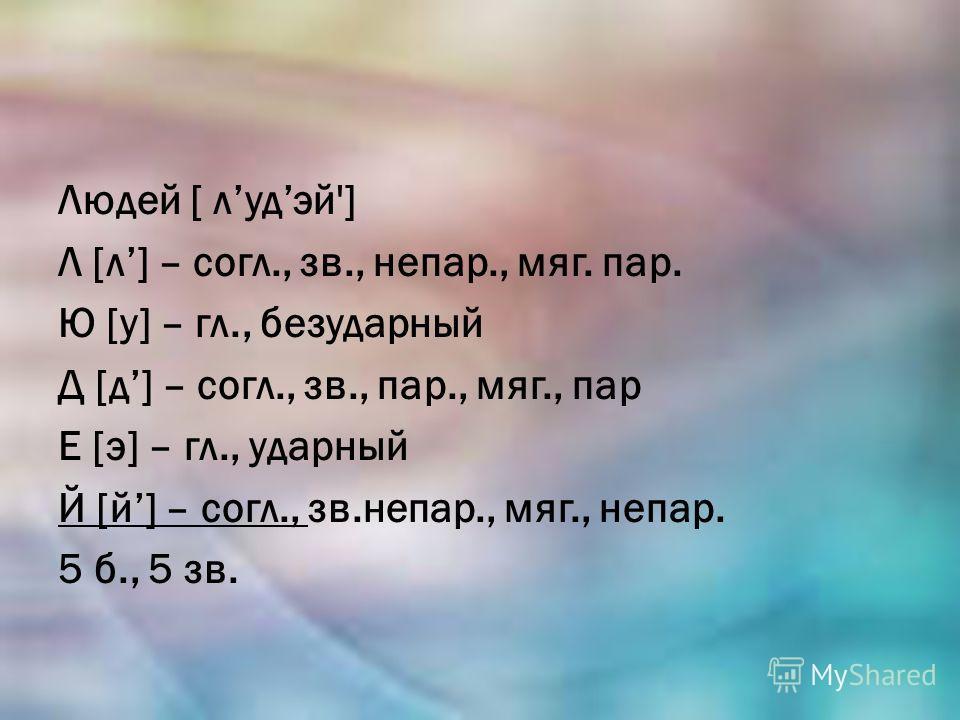 Людей [ лудэй'] Л [л] – согл., зв., непар., мяг. пар. Ю [у] – гл., безударный Д [д] – согл., зв., пар., мяг., пар Е [э] – гл., ударный Й [й] – согл., зв.непар., мяг., непар. 5 б., 5 зв.