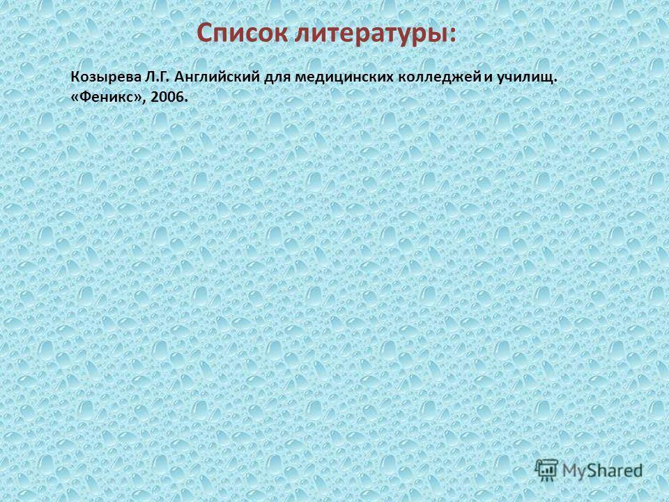 Список литературы: Козырева Л.Г. Английский для медицинских колледжей и училищ. «Феникс», 2006.