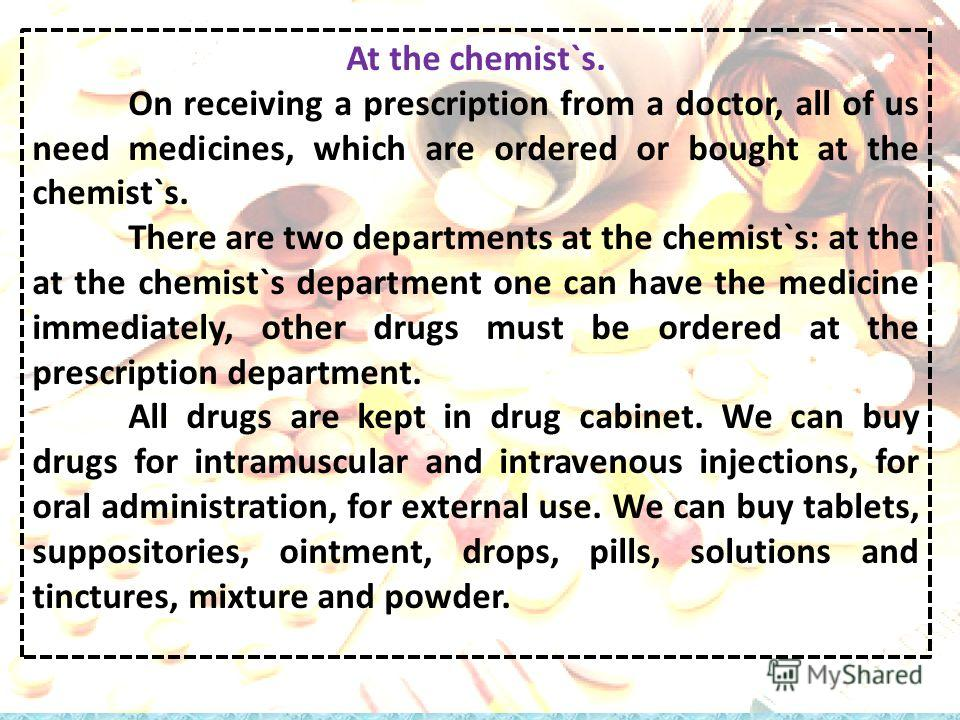 At the chemist`s. On receiving a prescription from a doctor, all of us need medicines, which are ordered or bought at the chemist`s. There are two departments at the chemist`s: at the at the chemist`s department one can have the medicine immediately,