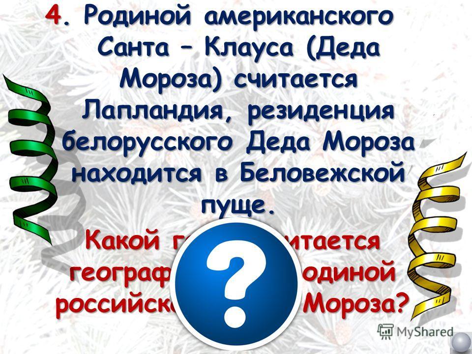 4. Родиной американского Санта – Клауса (Деда Мороза) считается Лапландия, резиденция белорусского Деда Мороза находится в Беловежской пуще. Какой город считается географической родиной российского Деда Мороза?