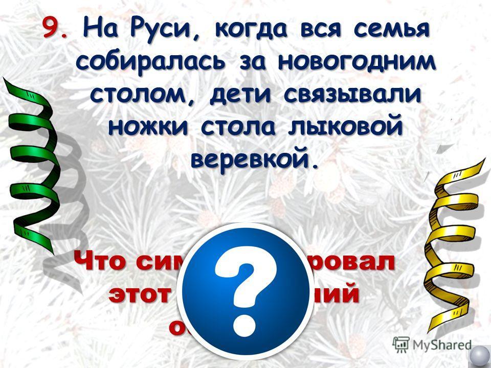 9. На Руси, когда вся семья собиралась за новогодним столом, дети связывали ножки стола лыковой веревкой. Что символизировал этот новогодний обычай?
