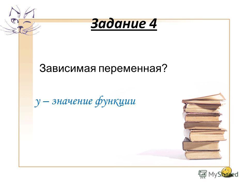 Задание 3 Независимая переменная? Х – аргумент функции