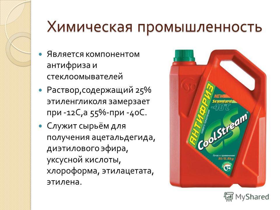 Химическая промышленность Является компонентом антифриза и стеклоомывателей Раствор, содержащий 25% этиленгликоля замерзает при -12 С, а 55%- при -40 С. Служит сырьём для получения ацетальдегида, диэтилового эфира, уксусной кислоты, хлороформа, этила